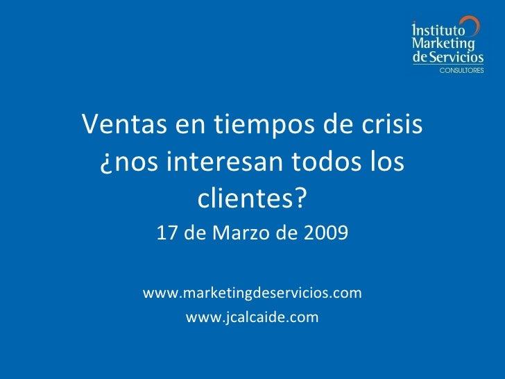 Ventas en tiempos de crisis ¿nos interesan todos los clientes? 17 de Marzo de 2009 www.marketingdeservicios.com www.jcalca...