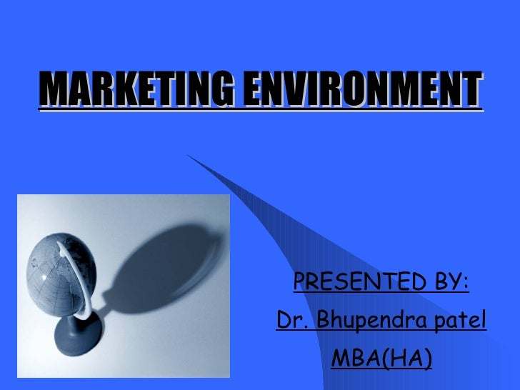 MARKETING ENVIRONMENT PRESENTED BY: Dr. Bhupendra patel MBA(HA)
