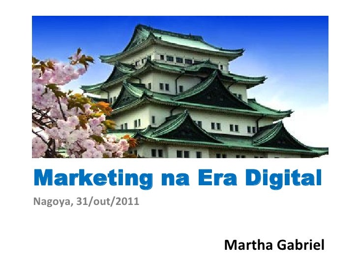 Marketing na Era DigitalNagoya, 31/out/2011                      Martha Gabriel