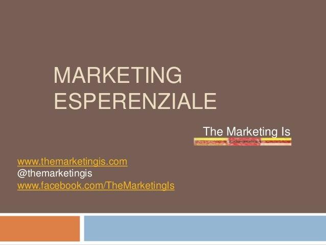 MARKETING ESPERENZIALE The Marketing Is www.themarketingis.com @themarketingis www.facebook.com/TheMarketingIs