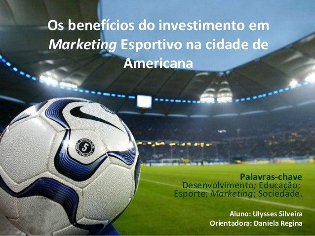Os benefícios do investimento em Marketing Esportivo na cidade de Americana Palavras-chave Desenvolvimento; Educação; Espo...