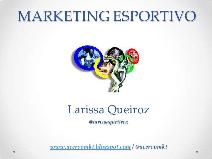 MARKETINGESPORTIVO<br />Larissa Queiroz<br />@larissaqueiiroz<br />www.acervomkt.blogspot.com / @acervomkt<br />