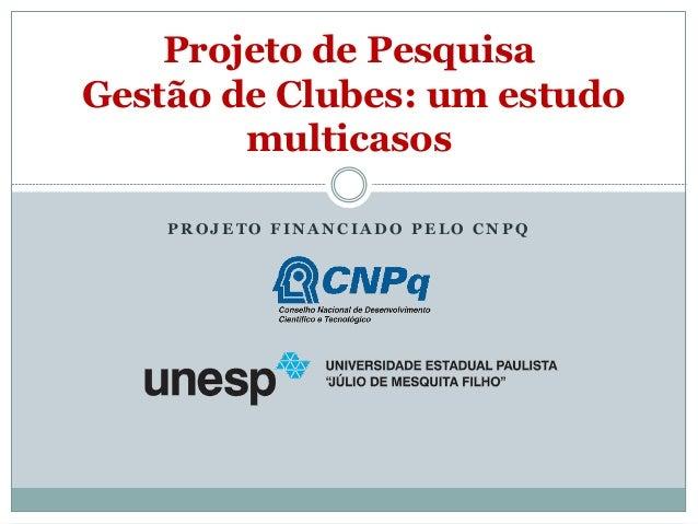 PROJETO FINANCIADO PELO CNPQ  Projeto de Pesquisa Gestão de Clubes: um estudo multicasos