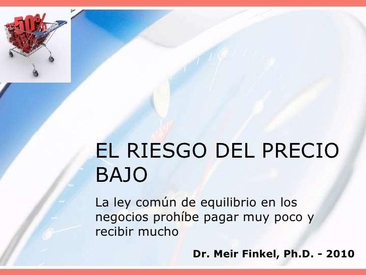 EL RIESGO DEL PRECIO BAJO<br />La ley común de equilibrio en los negocios prohíbe pagar muy poco y recibir mucho<br />Dr. ...
