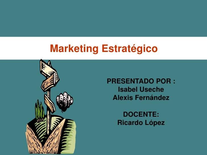 Marketing Estratégico           PRESENTADO POR :             Isabel Useche            Alexis Fernández              DOCENT...