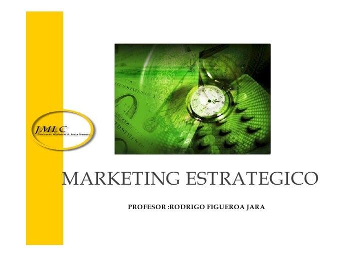 MARKETING ESTRATEGICO                  PROFESOR :RODRIGO FIGUEROA JARA    PHD c RODRIGO FIGUEROA JARA ( COPYRIGHT 2005 JML...