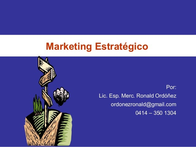 Marketing Estratégico Por: Lic. Esp. Merc. Ronald Ordóñez ordonezronald@gmail.com 0414 – 350 1304