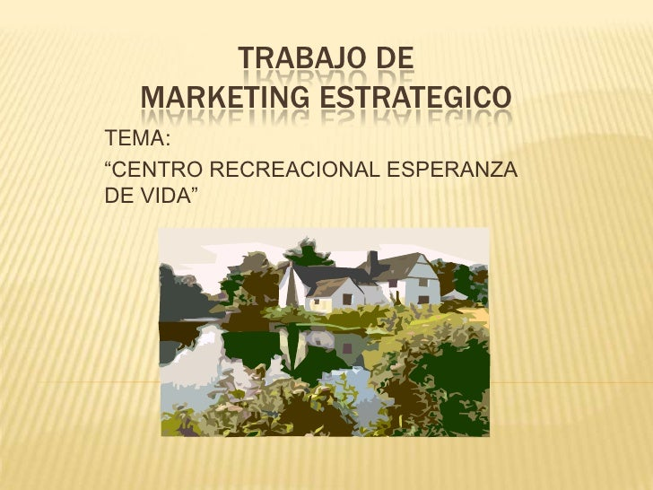 "TRABAJO DE  MARKETING ESTRATEGICO TEMA:  ""CENTRO RECREACIONAL ESPERANZA DE VIDA"""