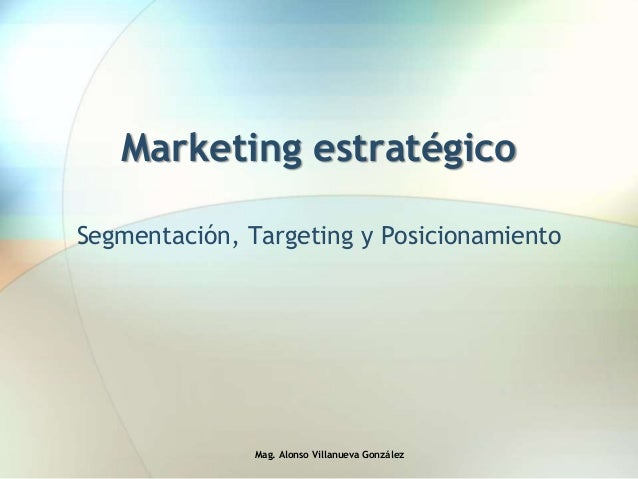 Marketing estratégico Segmentación, Targeting y Posicionamiento Mag. Alonso Villanueva González