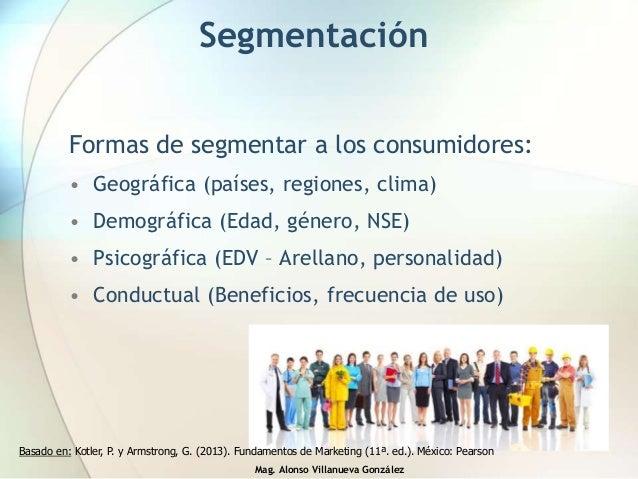 Mag. Alonso Villanueva González Segmentación Formas de segmentar a los consumidores: • Geográfica (países, regiones, clima...
