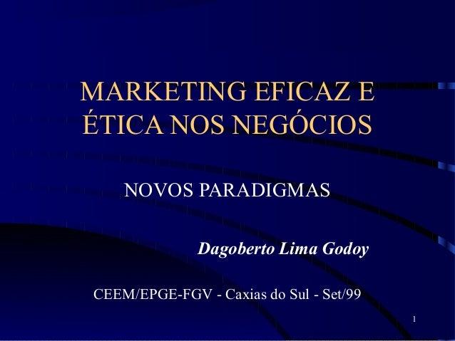 1 MARKETING EFICAZ E ÉTICA NOS NEGÓCIOS NOVOS PARADIGMAS Dagoberto Lima Godoy CEEM/EPGE-FGV - Caxias do Sul - Set/99
