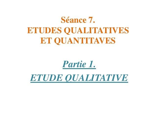 Séance 7. ETUDES QUALITATIVES ET QUANTITAVES  Partie 1. ETUDE QUALITATIVE