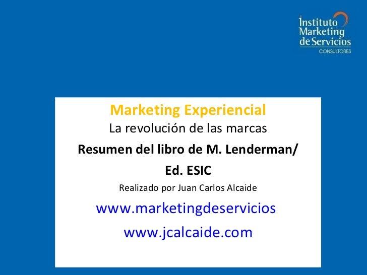 Marketing Experiencial La revolución de las marcas Resumen del libro de M. Lenderman/ Ed. ESIC Realizado por Juan Carlos A...