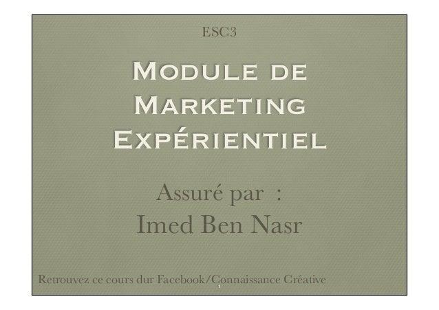 Module de Marketing Expérientiel Assuré par : Imed Ben Nasr Retrouvez ce cours dur Facebook/Connaissance Créative ESC3 1