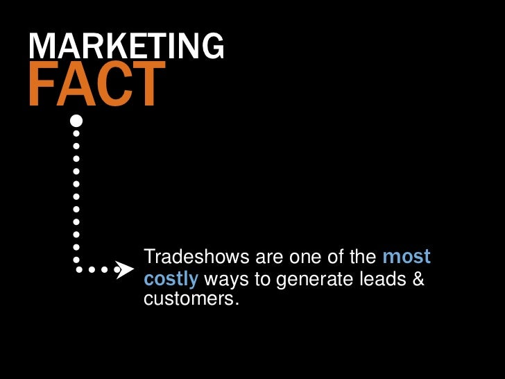 MARKETINGFACT     Tradeshows are one of the most     costly ways to generate leads &     customers.