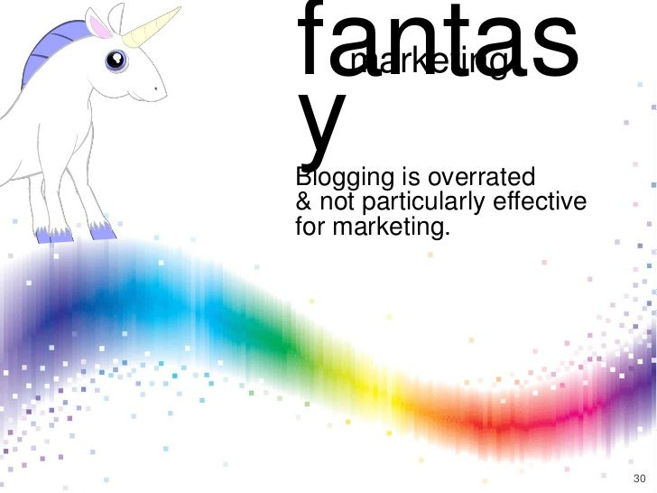fantas     marketingyBlogging is overrated& not particularly effectivefor marketing.                               30