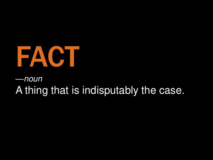 FACT—noun    —nounA thing that is indisputably the case.