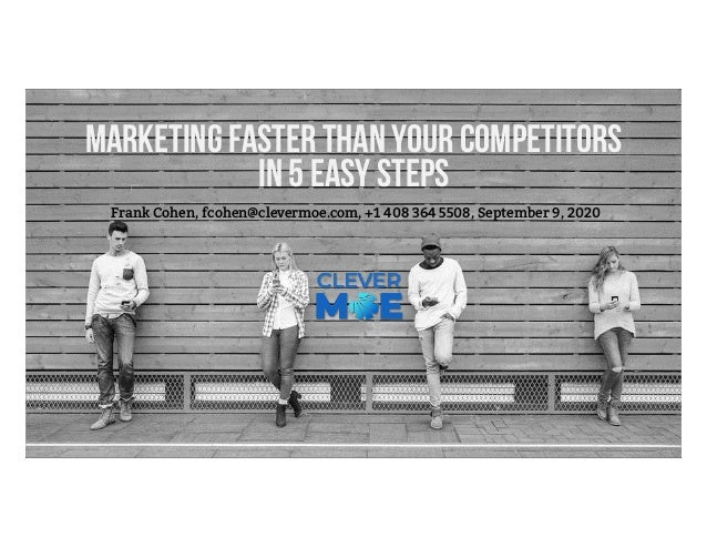Marketing faster than your competitors in 5 easy steps Frank Cohen, fcohen@clevermoe.com, +1 408 364 5508, September 9, 20...
