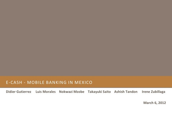 E-CASH - MOBILE BANKING IN MEXICODidier Gutierrez   Luis Morales Nokwazi Mzobe Takayuki Saito Ashish Tandon   Irene Zubill...