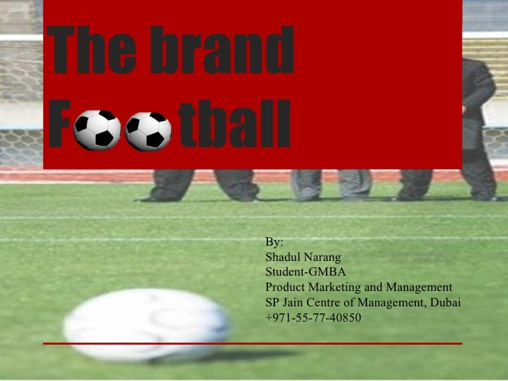 The brand F  tball By: Shadul Narang Student-GMBA Product Marketing and Management SP Jain Centre of Management, Dubai +97...
