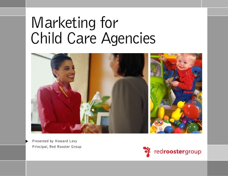 Marketing for Child Care Agencies     Presented by Howard Levy Principal, Red Rooster Group