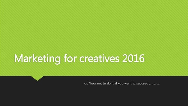 Marketing for creatives 2016 or, 'how not to do it' if you want to succeed ………….