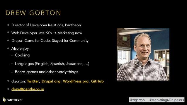 D R E W G O R T O N • Director of Developer Relations, Pantheon • Web Developer late '90s → Marketing now • Drupal: Came f...