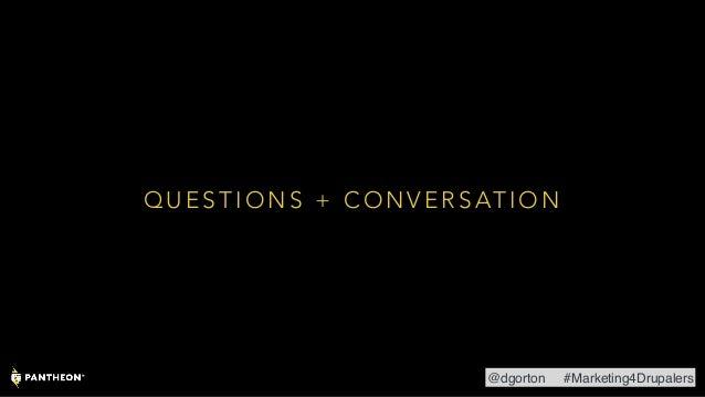 Q U E S T I O N S + C O N V E R S AT I O N @dgorton #Marketing4Drupalers