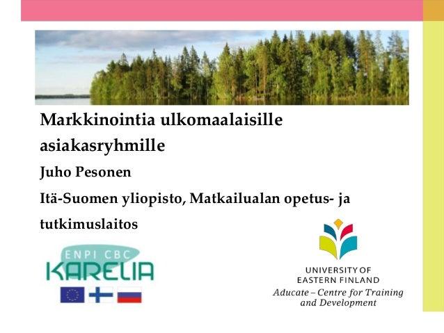 Markkinointia ulkomaalaisille asiakasryhmille Juho Pesonen  Itä-Suomen yliopisto, Matkailualan opetus- ja tutkimuslaitos