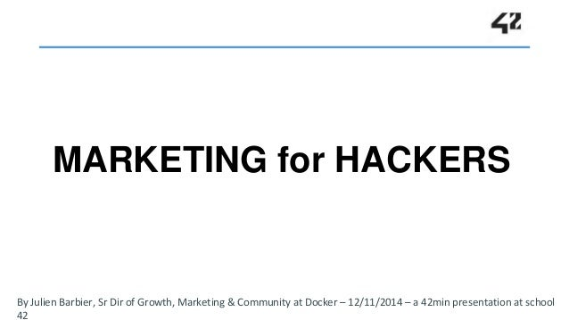 MARKETING for HACKERS  By Julien Barbier, Sr Dir of Growth, Marketing & Community at Docker – 12/11/2014 – a 42min present...