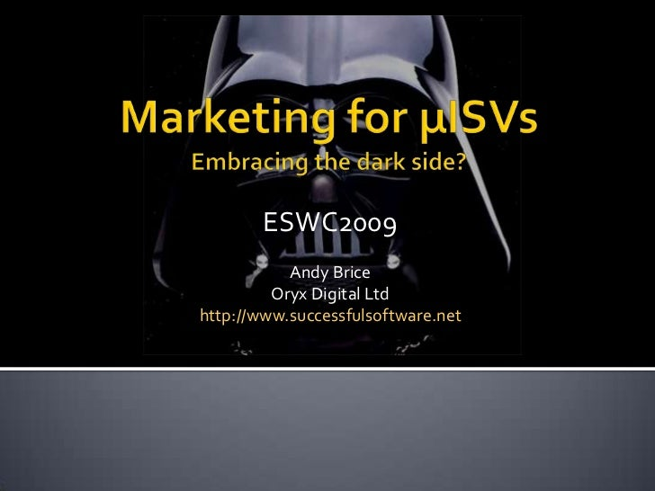 Marketing for µISVsEmbracing the dark side?<br />ESWC2009<br />Andy Brice<br />Oryx Digital Ltd<br />http://www.successful...