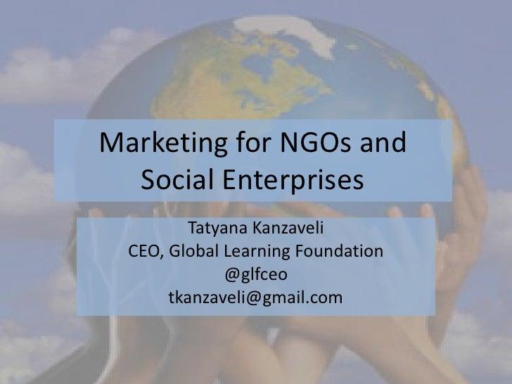 Marketing for NGOs and  Social Enterprises          Tatyana Kanzaveli  CEO, Global Learning Foundation              @glfce...