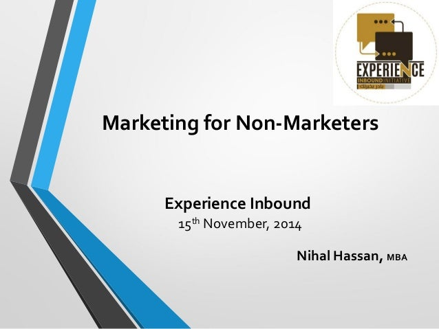 Marketing for Non-Marketers Experience Inbound 15th November, 2014 Nihal Hassan, MBA