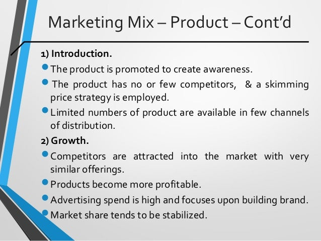 Marketing Mix – Product – Cont'd 1) Introduction. The product is promoted to create awareness.  The product has no or fe...