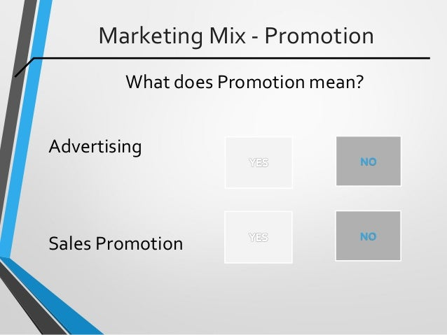 Marketing Mix - Promotion What does Promotion mean? Advertising Sales Promotion NO NO