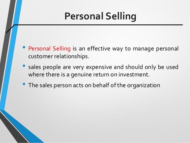 Personal Selling • Personal Selling is an effective way to manage personal customer relationships. • sales people are very...