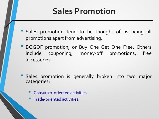 Sales Promotion • Sales promotion tend to be thought of as being all promotions apart from advertising. • BOGOF promotion,...