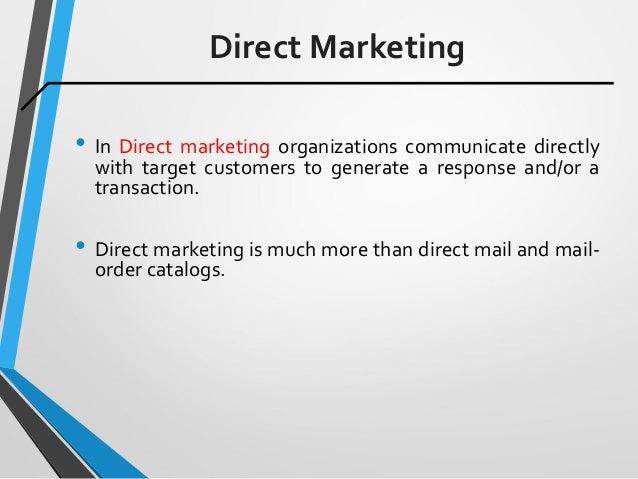 Direct Marketing • In Direct marketing organizations communicate directly with target customers to generate a response and...