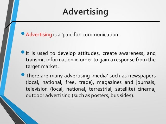 Advertising Advertising is a 'paid for' communication. It is used to develop attitudes, create awareness, and transmit i...