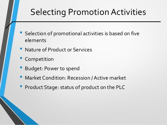 Selecting Promotion Activities • Selection of promotional activities is based on five elements • Nature of Product or Serv...