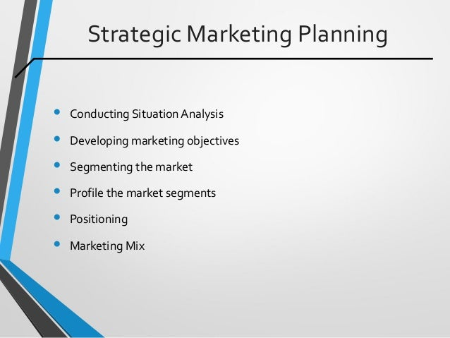 Strategic Marketing Planning • Conducting SituationAnalysis • Developing marketing objectives • Segmenting the market • Pr...