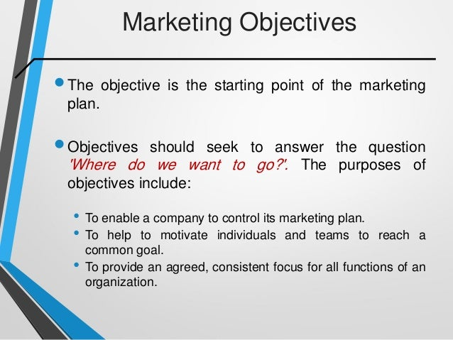 Marketing Objectives The objective is the starting point of the marketing plan. Objectives should seek to answer the que...