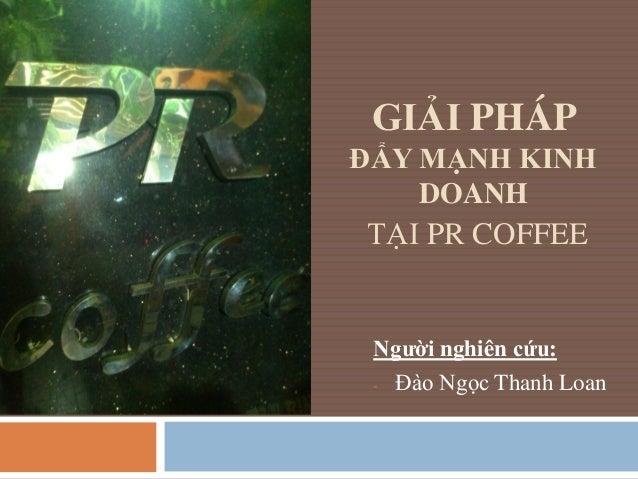 GIẢI PHÁP ĐẨY MẠNH KINH DOANH TẠI PR COFFEE Ngƣời nghiên cứu: - Đào Ngọc Thanh Loan