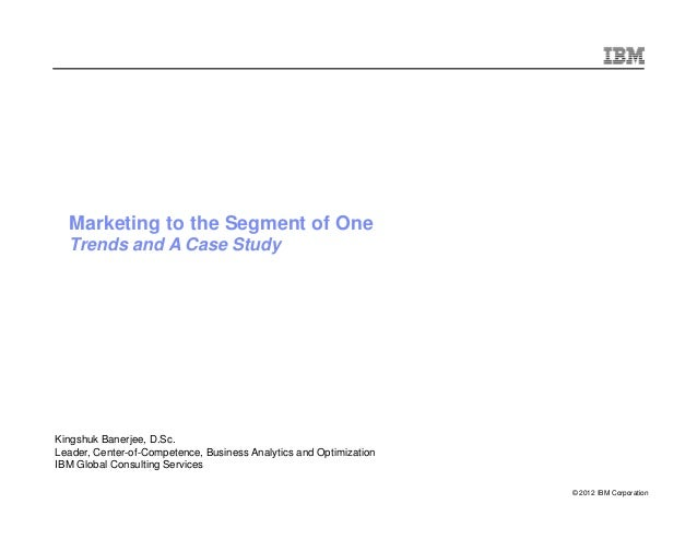 © 2012 IBM Corporation Marketing to the Segment of One Trends and A Case Study Kingshuk Banerjee, D.Sc. Leader, Center-of-...