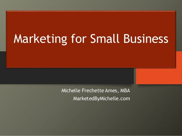 Marketing for Small Business Michelle Frechette Ames, MBA MarketedByMichelle.com