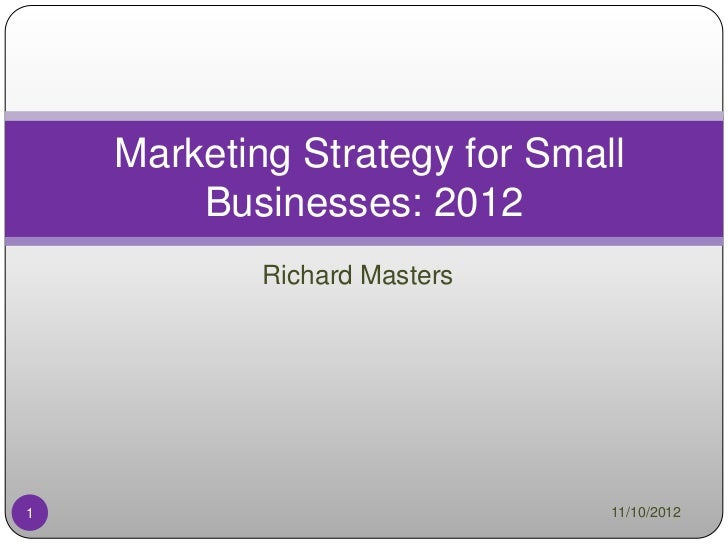 Marketing Strategy for Small        Businesses: 2012            Richard Masters1                              11/10/2012
