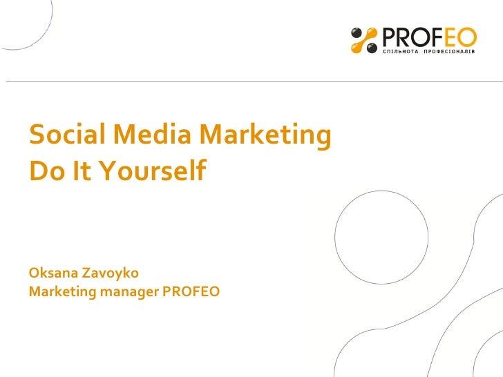 Social Media Marketing Do It Yourself  Oksana Zavoyko  Marketing manager PROFEO