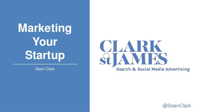 Marketing Your Startup Sean Clark @SeanClark