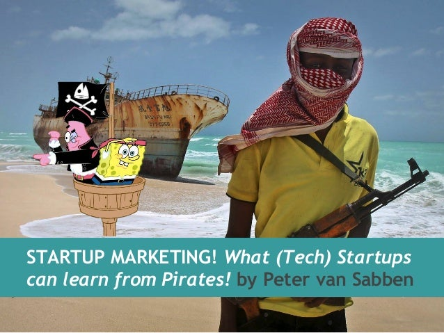 STARTUP MARKETING! What (Tech) Startups  can learn from Pirates! by Peter van Sabben