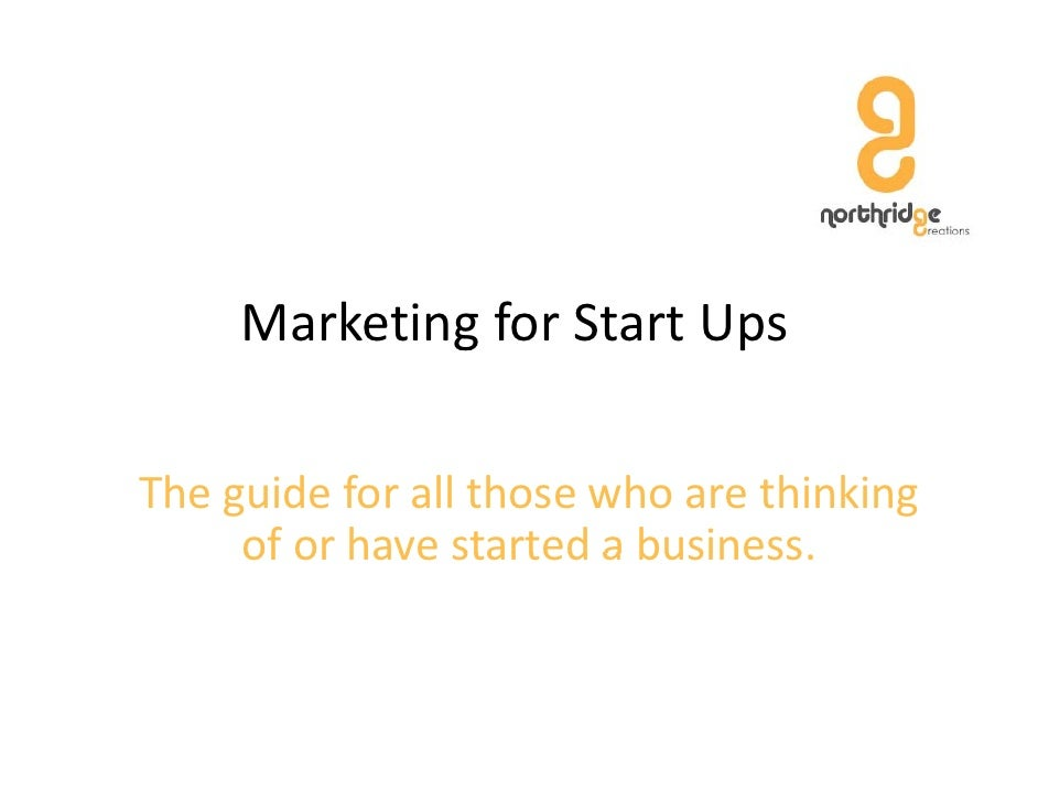 Marketing for Start Ups              g            p  The guide for all those who are thinking       of or have started a b...